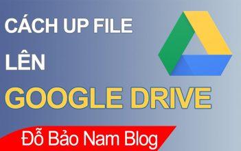 Cách up file lên Google Drive bằng điện thoại, máy tính