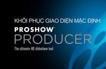 Cách khôi phục giao diện mặc định cho Proshow Producer