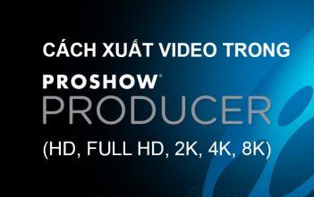 Cách xuất video chất lượng cao trong Proshow Producer ra máy tính