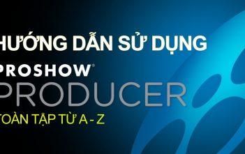 Hướng dẫn sử dụng phần mềm Proshow Producer toàn tập từ A - Z